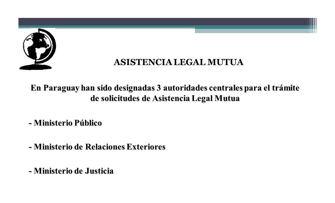 ASISTENCIA LEGAL MUTUA En Paraguay han sido designadas 3 autoridades centrales para el trámite de solicitudes de Asistencia Legal Mutua - Ministerio P