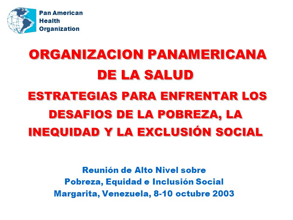 Pan American Health Organization ORGANIZACION PANAMERICANA DE LA SALUD ESTRATEGIAS PARA ENFRENTAR LOS DESAFIOS DE LA POBREZA, LA INEQUIDAD Y LA EXCLUSIÓN SOCIAL Reunión de Alto Nivel sobre Pobreza, Equidad e Inclusión Social Margarita, Venezuela, 8-10 octubre 2003