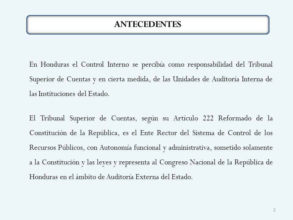 ANTECEDENTES En Honduras el Control Interno se percibía como responsabilidad del Tribunal Superior de Cuentas y en cierta medida, de las Unidades de Auditoría Interna de las Instituciones del Estado.