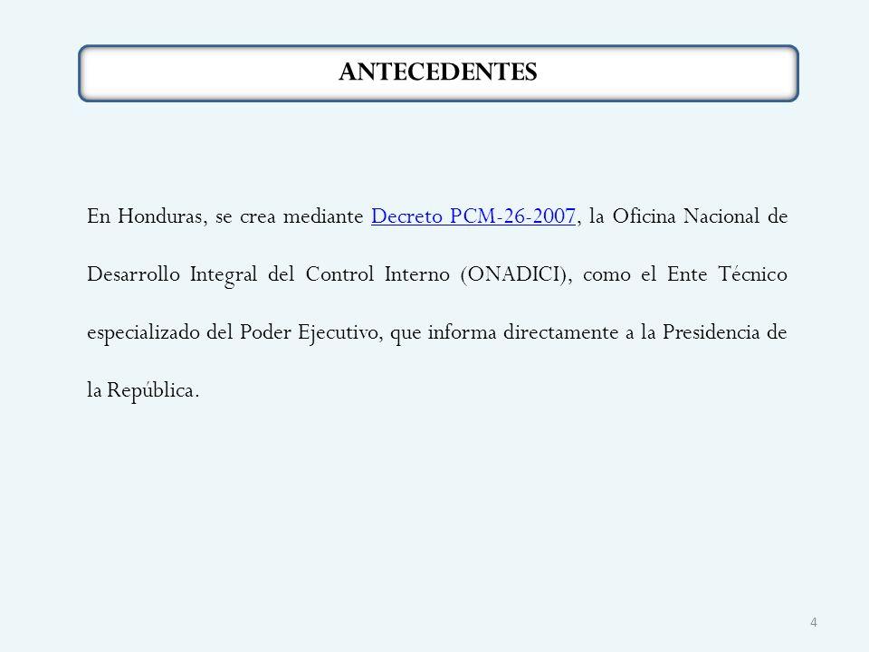 ANTECEDENTES En Honduras, se crea mediante Decreto PCM-26-2007, la Oficina Nacional de Desarrollo Integral del Control Interno (ONADICI), como el Ente Técnico especializado del Poder Ejecutivo, que informa directamente a la Presidencia de la República.Decreto PCM-26-2007 4