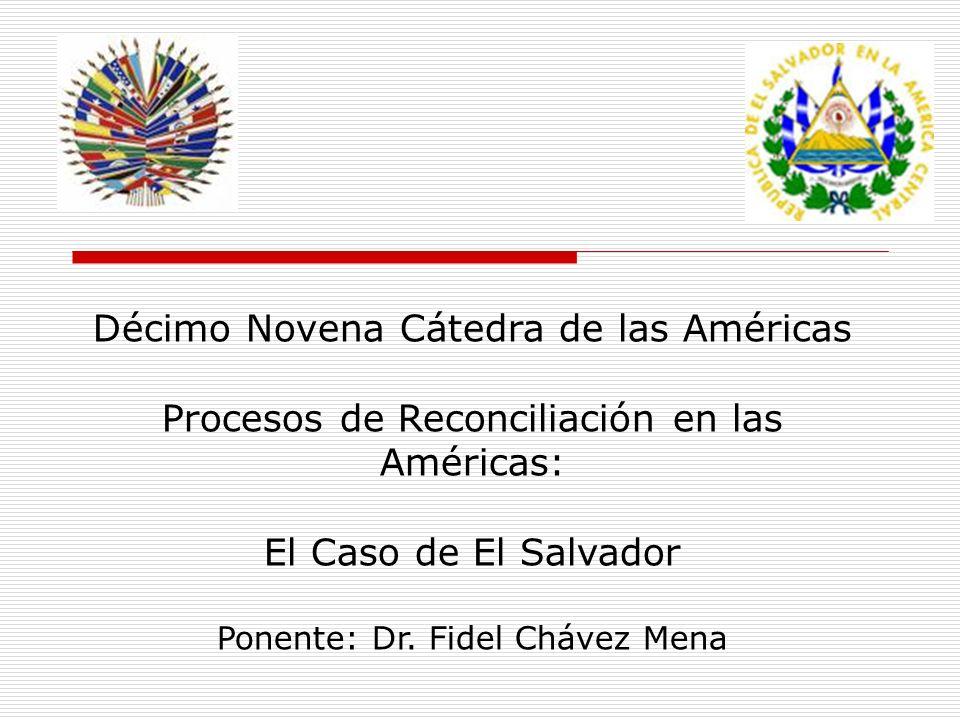 Décimo Novena Cátedra de las Américas Procesos de Reconciliación en las Américas: El Caso de El Salvador Ponente: Dr. Fidel Chávez Mena