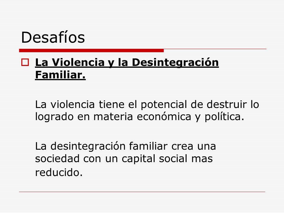 Desafíos La Violencia y la Desintegración Familiar. La violencia tiene el potencial de destruir lo logrado en materia económica y política. La desinte
