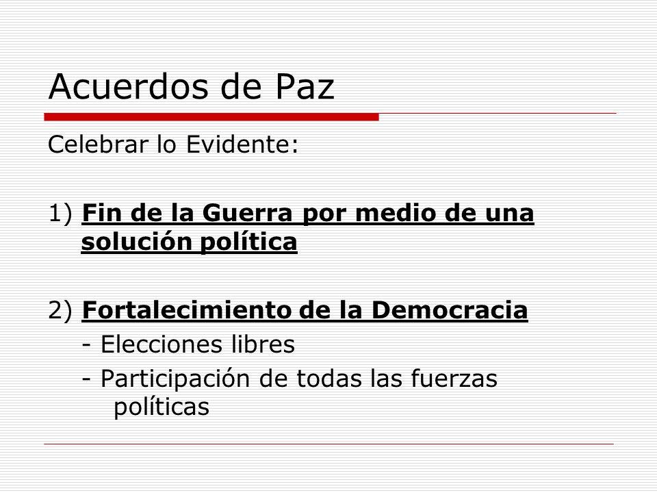 Acuerdos de Paz Celebrar lo Evidente: 1) Fin de la Guerra por medio de una solución política 2) Fortalecimiento de la Democracia - Elecciones libres -