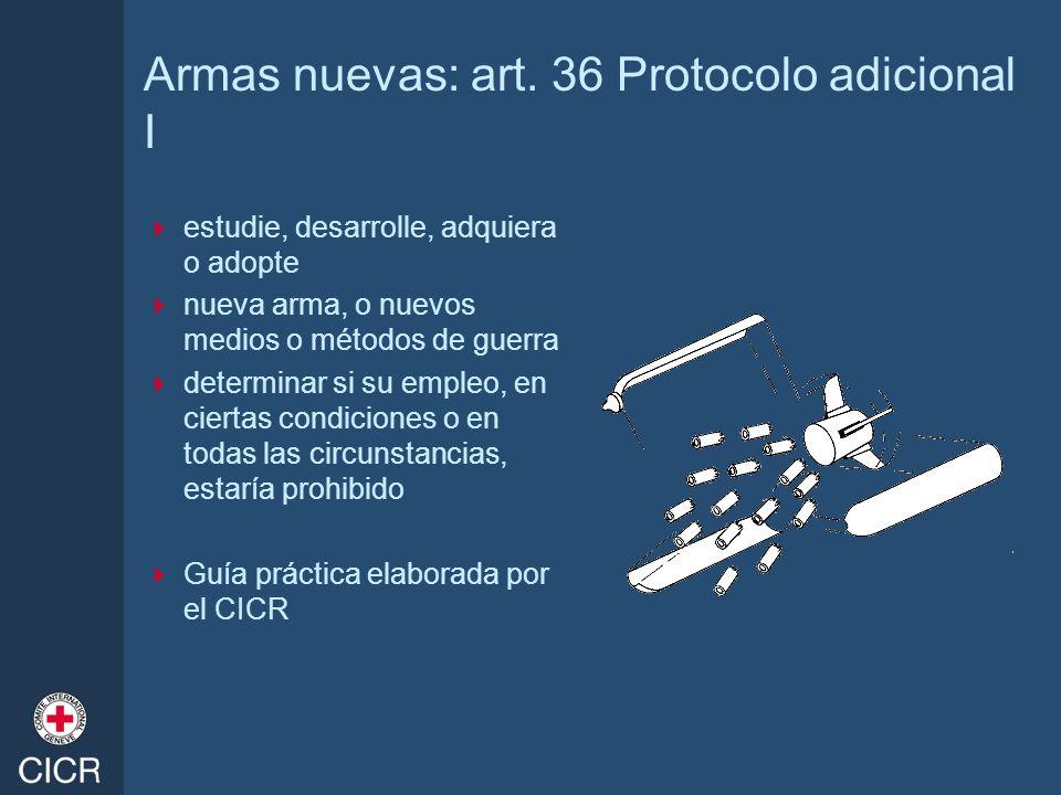 Armas nuevas: art. 36 Protocolo adicional I estudie, desarrolle, adquiera o adopte nueva arma, o nuevos medios o métodos de guerra determinar si su em