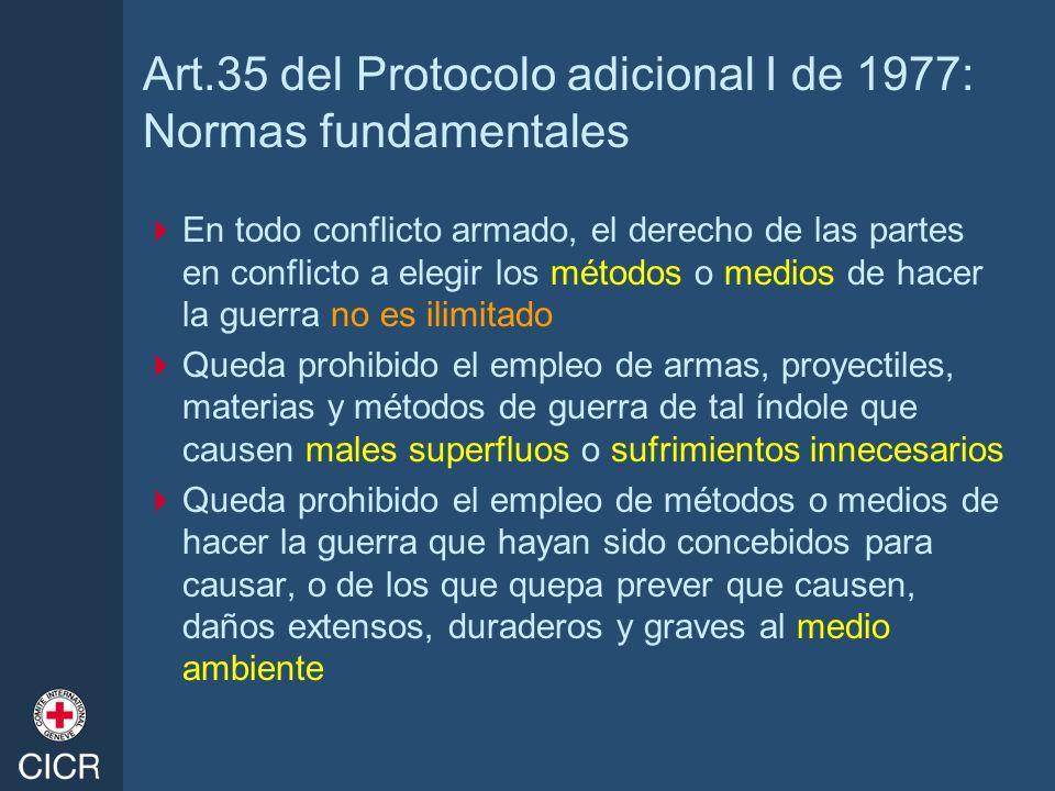 Art.35 del Protocolo adicional I de 1977: Normas fundamentales En todo conflicto armado, el derecho de las partes en conflicto a elegir los métodos o