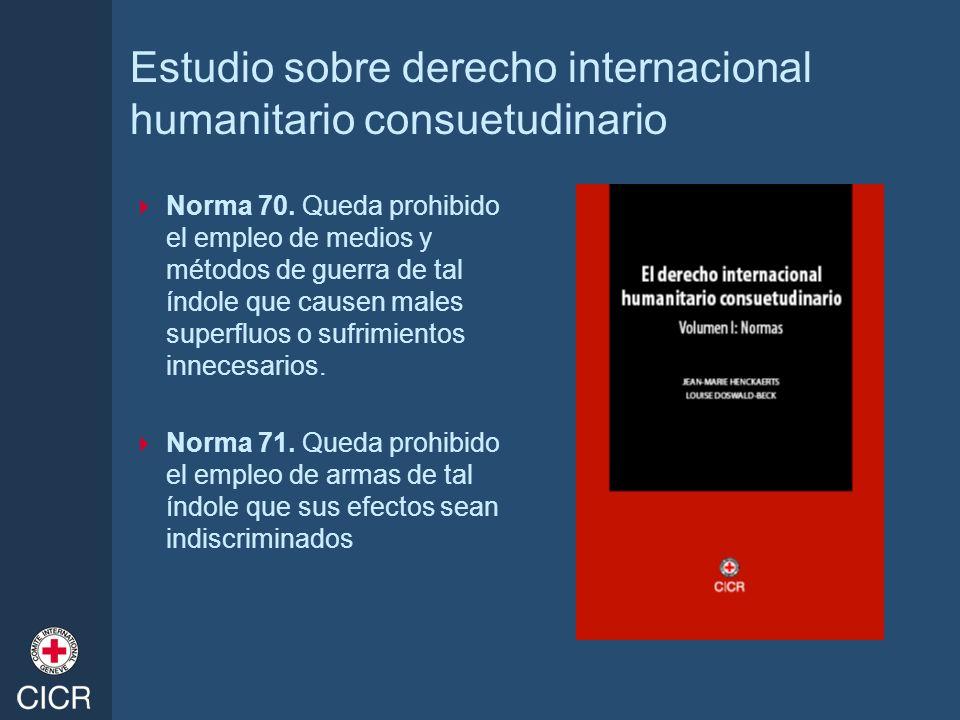 Estudio sobre derecho internacional humanitario consuetudinario Norma 70. Queda prohibido el empleo de medios y métodos de guerra de tal índole que ca
