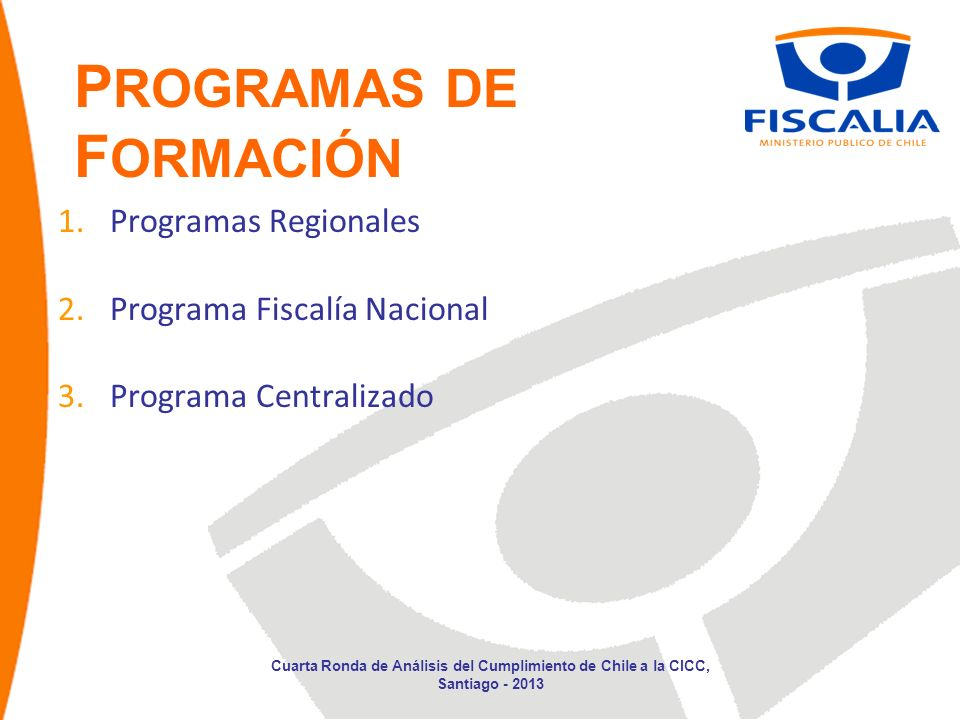 P ROGRAMAS DE F ORMACIÓN 1.Programas Regionales 2.Programa Fiscalía Nacional 3.Programa Centralizado Cuarta Ronda de Análisis del Cumplimiento de Chil