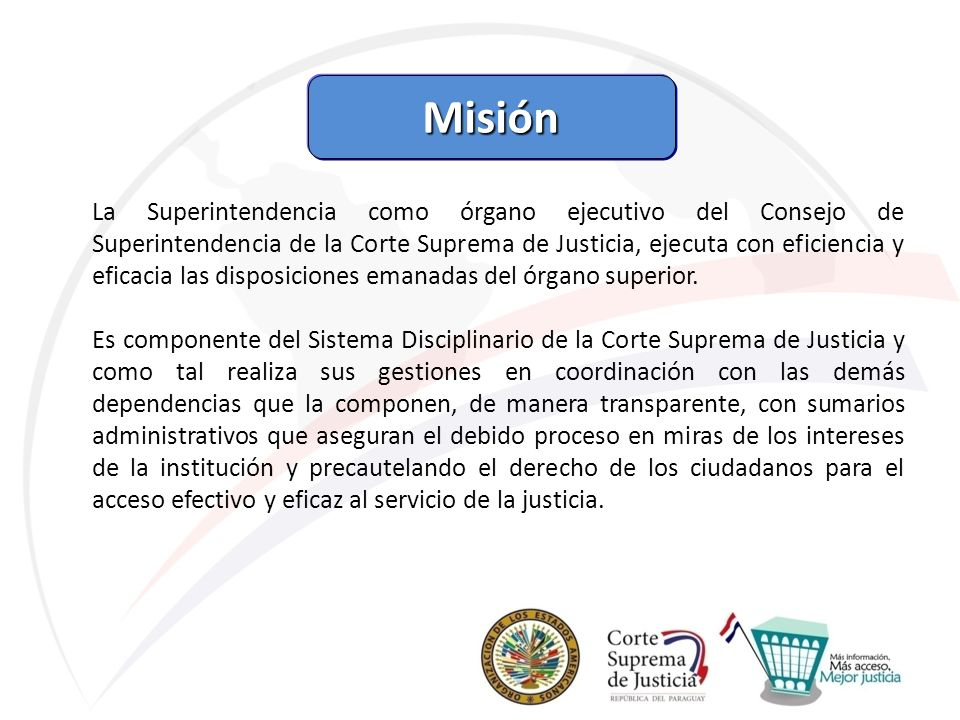 Misión La Superintendencia como órgano ejecutivo del Consejo de Superintendencia de la Corte Suprema de Justicia, ejecuta con eficiencia y eficacia la