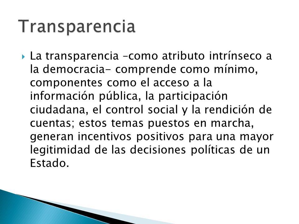 La transparencia –como atributo intrínseco a la democracia- comprende como mínimo, componentes como el acceso a la información pública, la participación ciudadana, el control social y la rendición de cuentas; estos temas puestos en marcha, generan incentivos positivos para una mayor legitimidad de las decisiones políticas de un Estado.