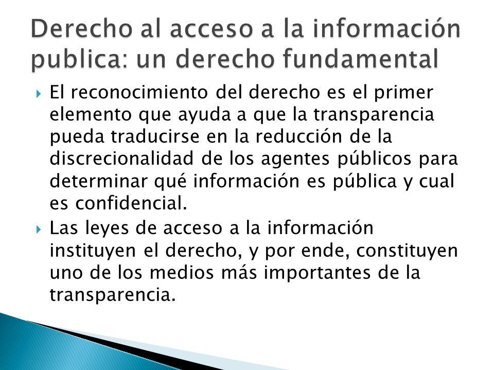 El reconocimiento del derecho es el primer elemento que ayuda a que la transparencia pueda traducirse en la reducción de la discrecionalidad de los agentes públicos para determinar qué información es pública y cual es confidencial.