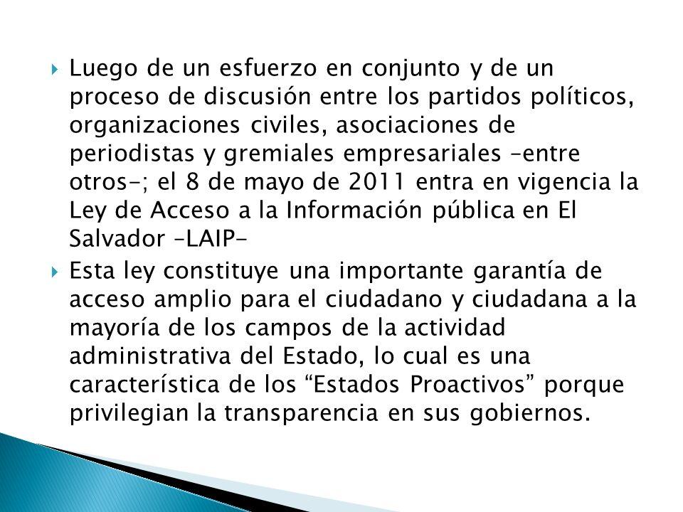 Luego de un esfuerzo en conjunto y de un proceso de discusión entre los partidos políticos, organizaciones civiles, asociaciones de periodistas y gremiales empresariales –entre otros-; el 8 de mayo de 2011 entra en vigencia la Ley de Acceso a la Información pública en El Salvador –LAIP- Esta ley constituye una importante garantía de acceso amplio para el ciudadano y ciudadana a la mayoría de los campos de la actividad administrativa del Estado, lo cual es una característica de los Estados Proactivos porque privilegian la transparencia en sus gobiernos.
