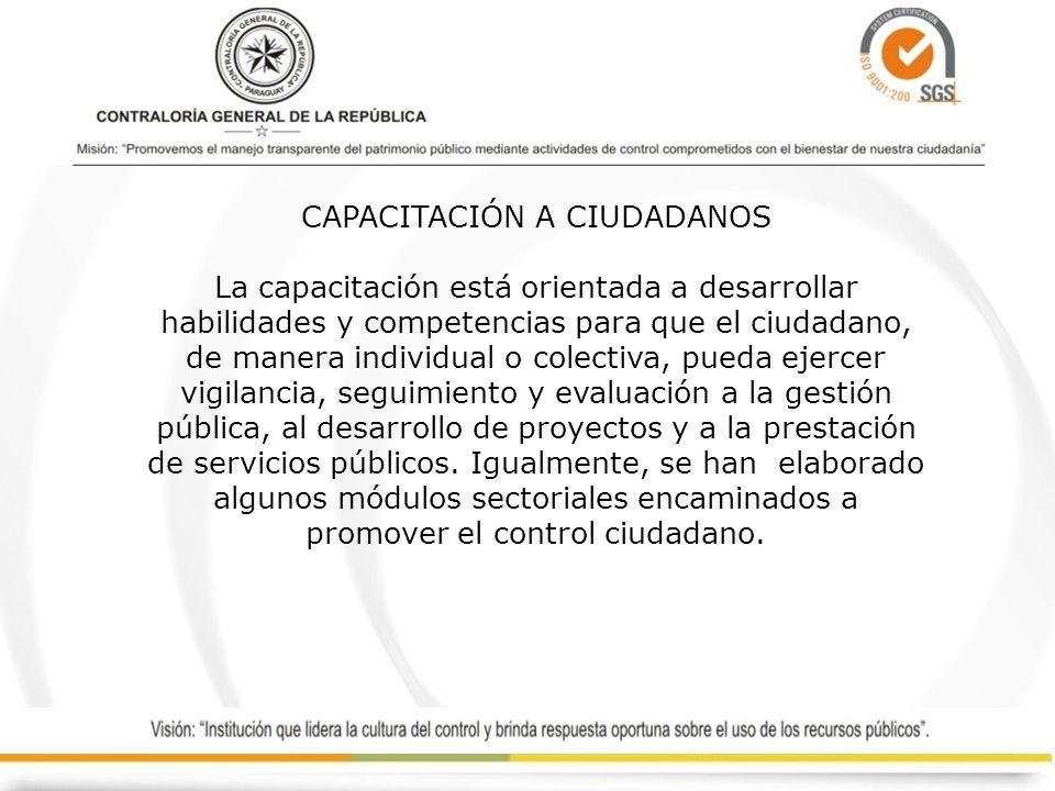 CAPACITACIÓN A CIUDADANOS La capacitación está orientada a desarrollar habilidades y competencias para que el ciudadano, de manera individual o colectiva, pueda ejercer vigilancia, seguimiento y evaluación a la gestión pública, al desarrollo de proyectos y a la prestación de servicios públicos.