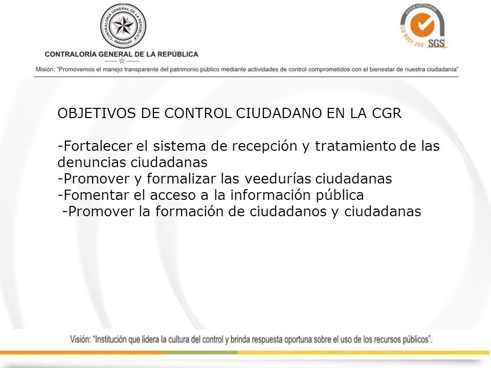 OBJETIVOS DE CONTROL CIUDADANO EN LA CGR -Fortalecer el sistema de recepción y tratamiento de las denuncias ciudadanas -Promover y formalizar las veedurías ciudadanas -Fomentar el acceso a la información pública -Promover la formación de ciudadanos y ciudadanas