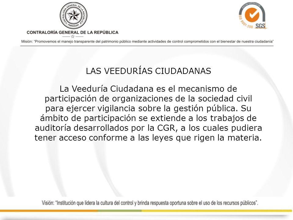 LAS VEEDURÍAS CIUDADANAS La Veeduría Ciudadana es el mecanismo de participación de organizaciones de la sociedad civil para ejercer vigilancia sobre la gestión pública.
