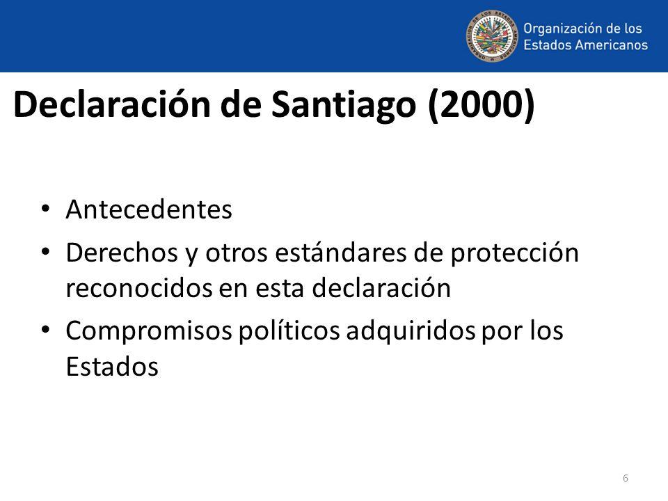 6 Declaración de Santiago (2000) Antecedentes Derechos y otros estándares de protección reconocidos en esta declaración Compromisos políticos adquirid