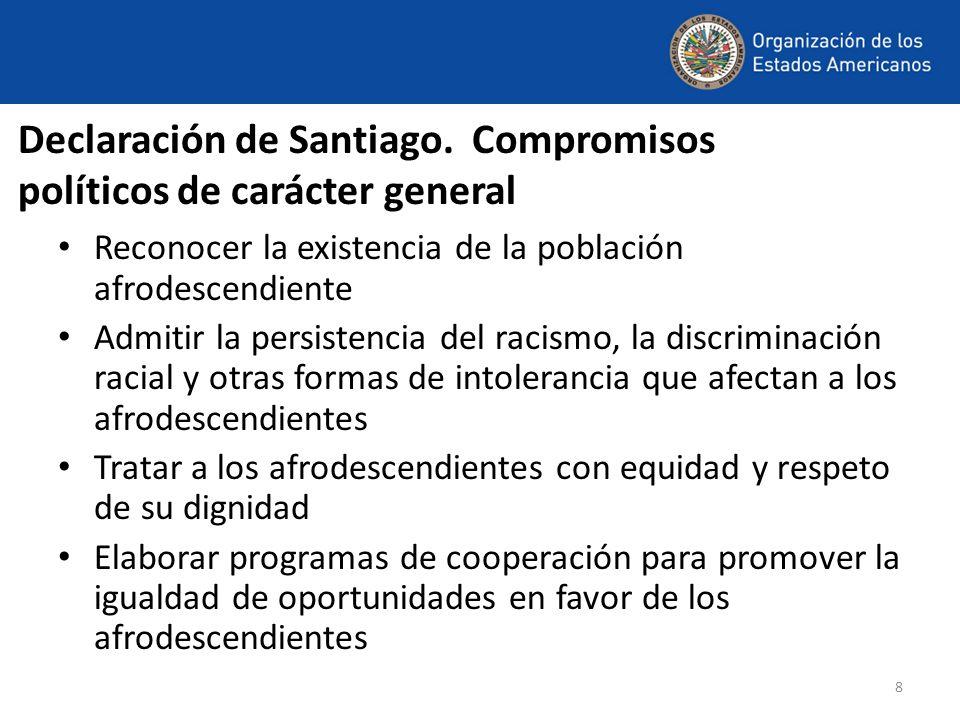 8 Declaración de Santiago. Compromisos políticos de carácter general Reconocer la existencia de la población afrodescendiente Admitir la persistencia