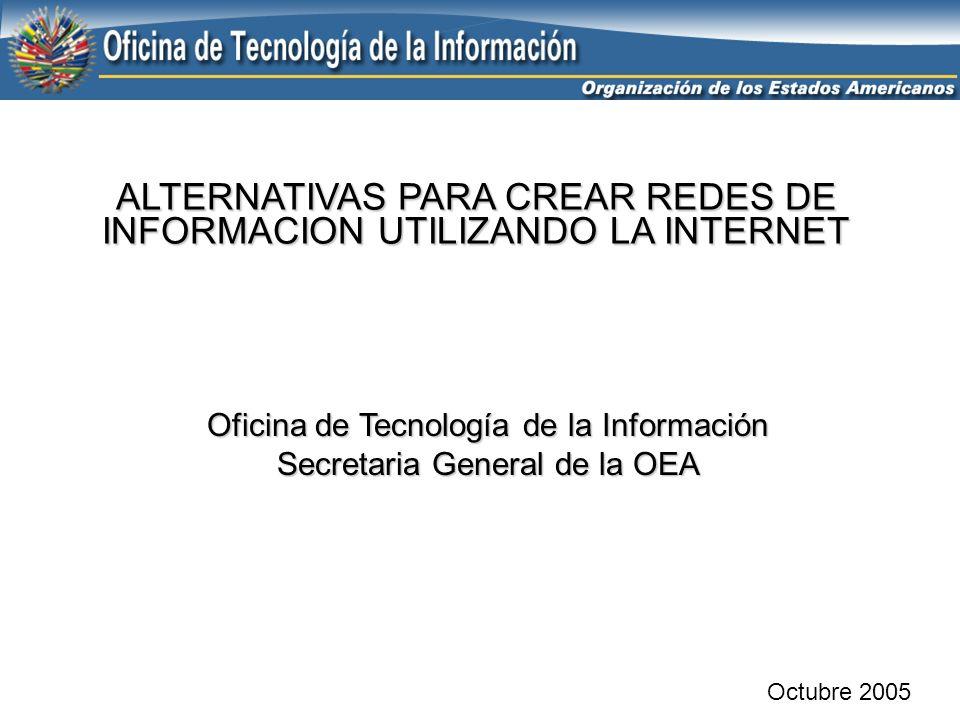 ALTERNATIVAS PARA CREAR REDES DE INFORMACION UTILIZANDO LA INTERNET Octubre 2005 Oficina de Tecnología de la Información Secretaria General de la OEA
