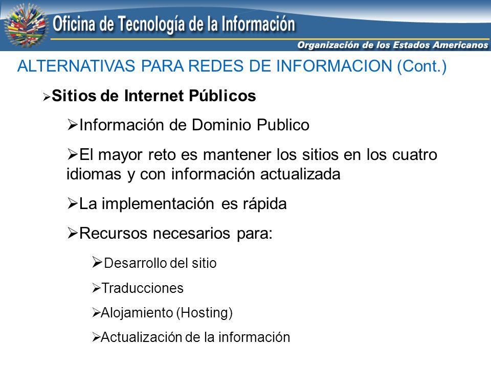 ALTERNATIVAS PARA REDES DE INFORMACION (Cont.) Sitios de Internet Privados-Seguros Protegidos con Clave de Acceso y encripción en transmisión de datos Información que no es de domino público pero que no es confidencial Requiere más mantenimiento que un sitio público Recursos necesarios para: Desarrollo del sitio Traducciones (de ser necesario) Alojamiento (Hosting) Actualización de la información y Administración de Acceso