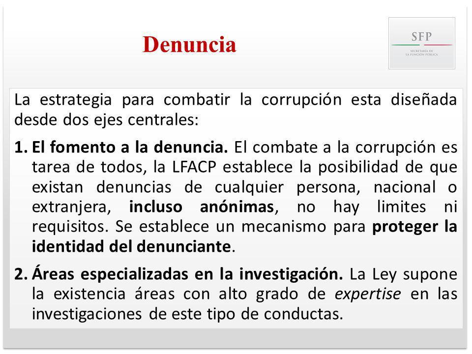 Denuncia La estrategia para combatir la corrupción esta diseñada desde dos ejes centrales: 1.El fomento a la denuncia. El combate a la corrupción es t
