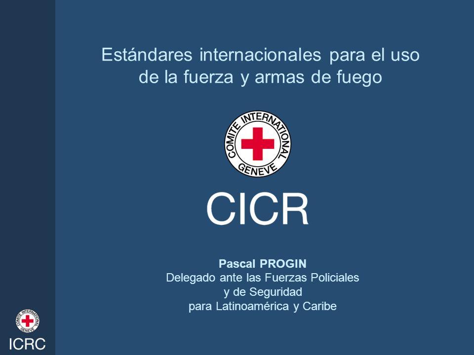 Estándares internacionales para el uso de la fuerza y armas de fuego Pascal PROGIN Delegado ante las Fuerzas Policiales y de Seguridad para Latinoamér
