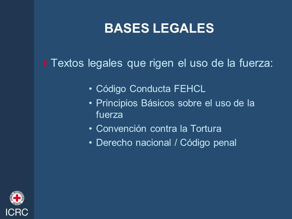BASES LEGALES Textos legales que rigen el uso de la fuerza: Código Conducta FEHCL Principios Básicos sobre el uso de la fuerza Convención contra la To
