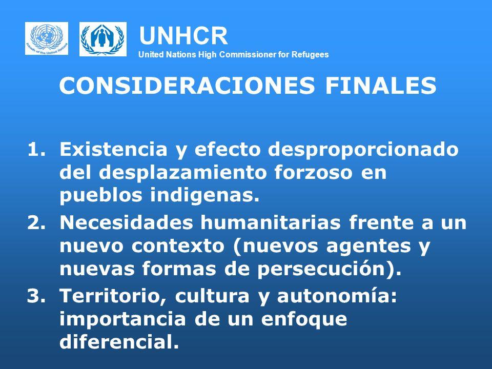 UNHCR United Nations High Commissioner for Refugees CONSIDERACIONES FINALES 1.Existencia y efecto desproporcionado del desplazamiento forzoso en pueblos indigenas.