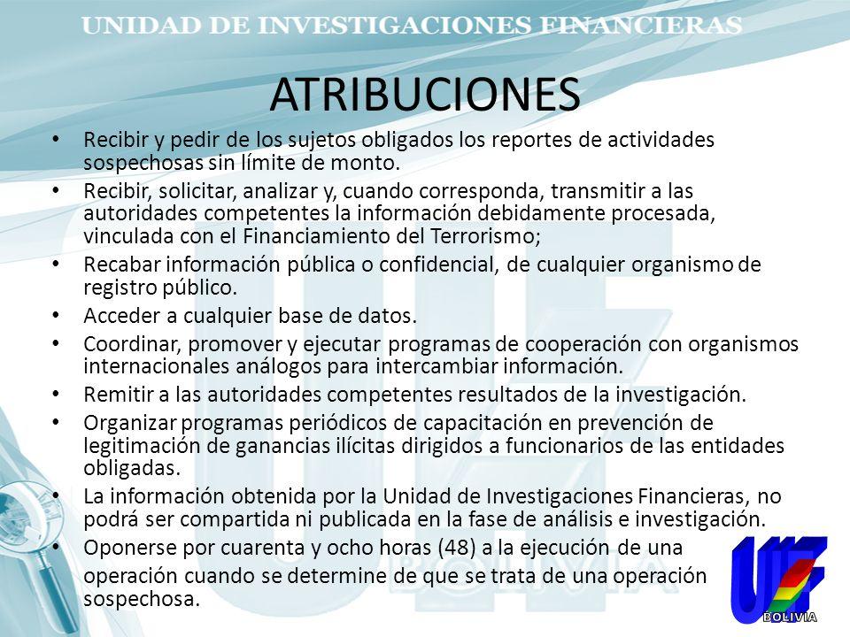 ATRIBUCIONES Recibir y pedir de los sujetos obligados los reportes de actividades sospechosas sin límite de monto. Recibir, solicitar, analizar y, cua
