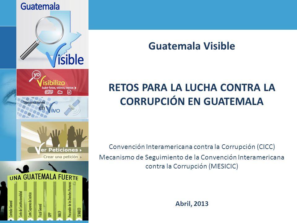 Guatemala Visible RETOS PARA LA LUCHA CONTRA LA CORRUPCIÓN EN GUATEMALA Convención Interamericana contra la Corrupción (CICC) Mecanismo de Seguimiento