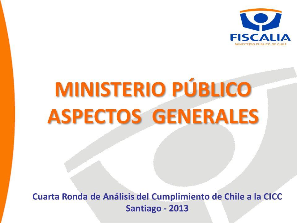 MINISTERIO PÚBLICO ASPECTOS GENERALES MINISTERIO PÚBLICO ASPECTOS GENERALES Cuarta Ronda de Análisis del Cumplimiento de Chile a la CICC Santiago - 2013