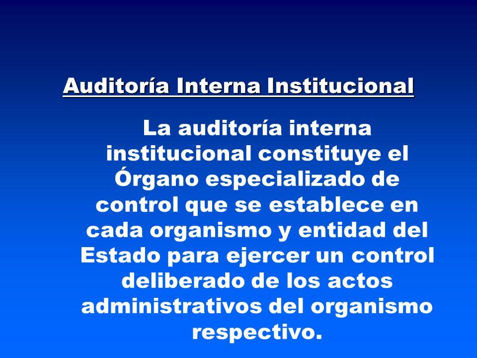 Auditoría Interna Institucional La auditoría interna institucional constituye el Órgano especializado de control que se establece en cada organismo y entidad del Estado para ejercer un control deliberado de los actos administrativos del organismo respectivo.