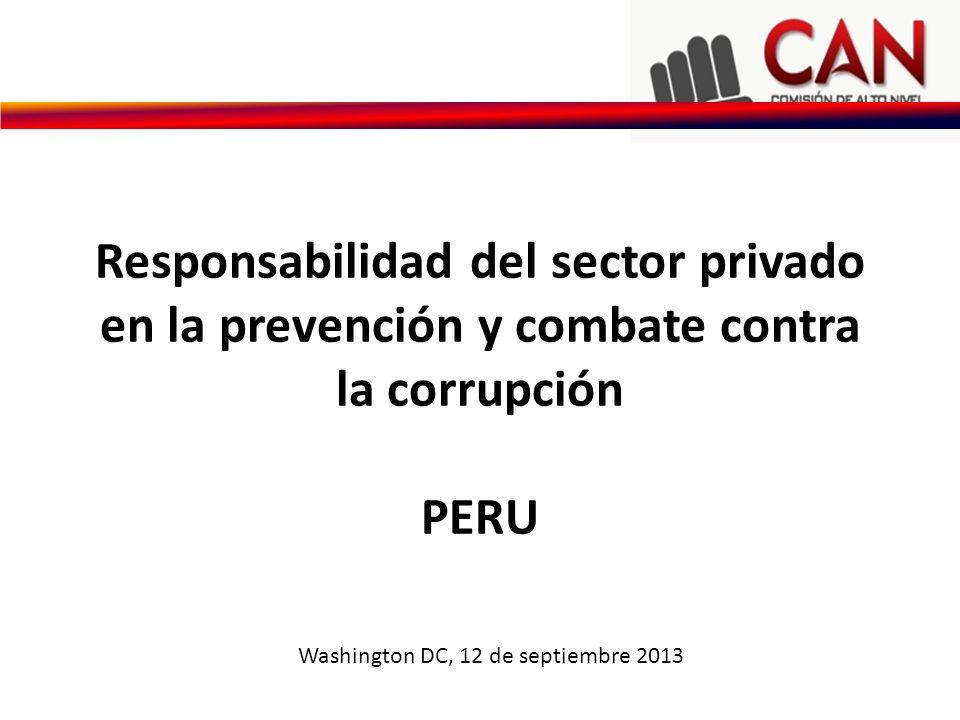 Responsabilidad del sector privado en la prevención y combate contra la corrupción PERU Washington DC, 12 de septiembre 2013