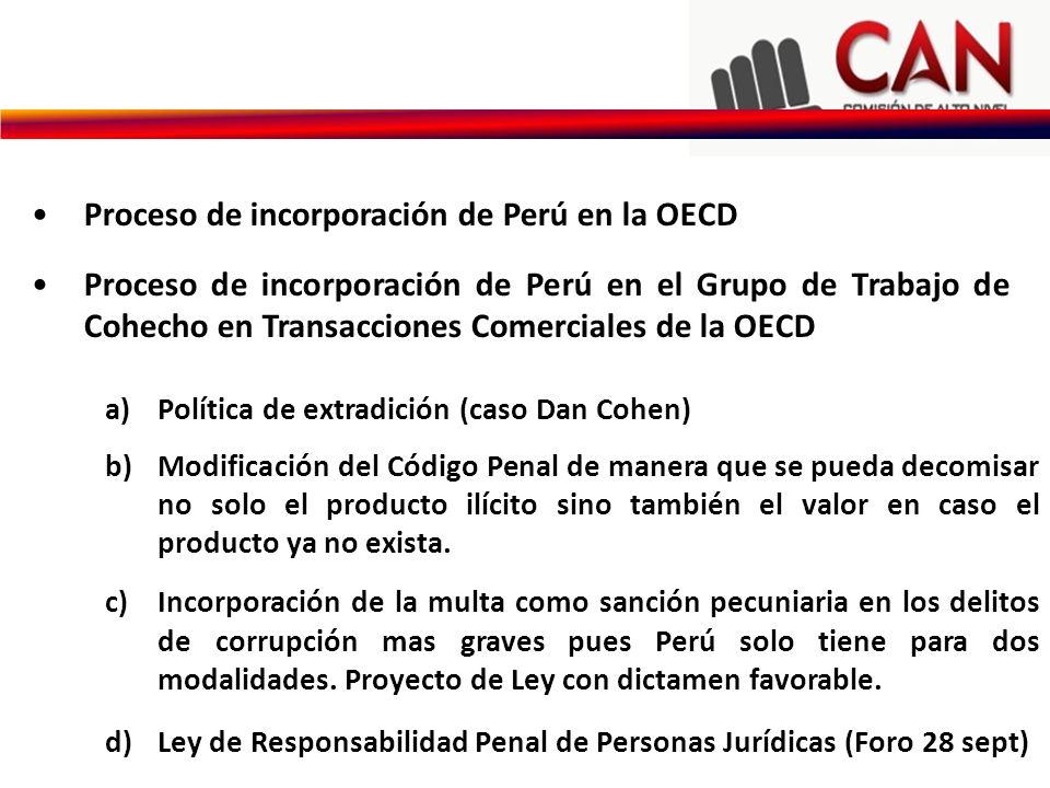 Proceso de incorporación de Perú en la OECD Proceso de incorporación de Perú en el Grupo de Trabajo de Cohecho en Transacciones Comerciales de la OECD a)Política de extradición (caso Dan Cohen) b)Modificación del Código Penal de manera que se pueda decomisar no solo el producto ilícito sino también el valor en caso el producto ya no exista.