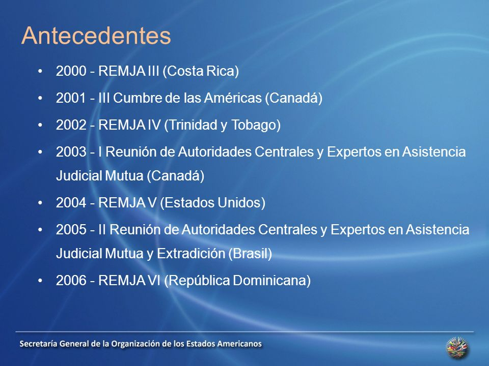 Antecedentes 2000 - REMJA III (Costa Rica) 2001 - III Cumbre de las Américas (Canadá) 2002 - REMJA IV (Trinidad y Tobago) 2003 - I Reunión de Autoridades Centrales y Expertos en Asistencia Judicial Mutua (Canadá) 2004 - REMJA V (Estados Unidos) 2005 - II Reunión de Autoridades Centrales y Expertos en Asistencia Judicial Mutua y Extradición (Brasil) 2006 - REMJA VI (República Dominicana)