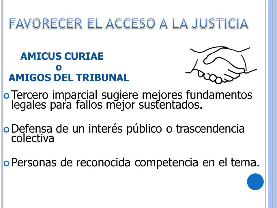 AMICUS CURIAE o AMIGOS DEL TRIBUNAL Tercero imparcial sugiere mejores fundamentos legales para fallos mejor sustentados. Defensa de un interés público