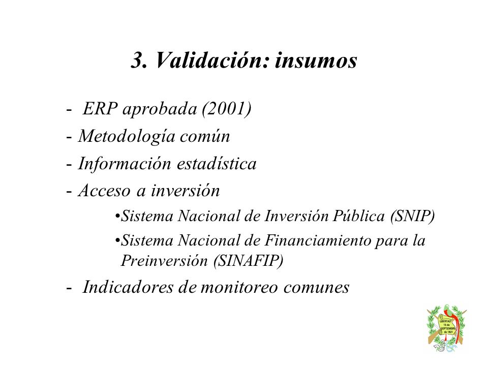 3. Validación: insumos - ERP aprobada (2001) -Metodología común -Información estadística -Acceso a inversión Sistema Nacional de Inversión Pública (SN