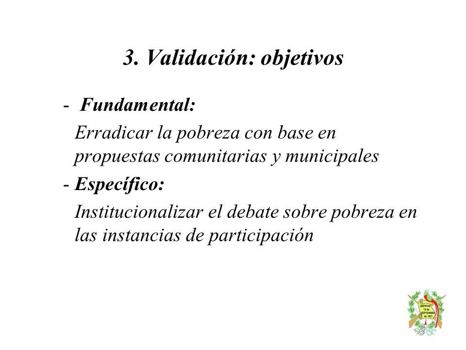 3. Validación: objetivos - Fundamental: Erradicar la pobreza con base en propuestas comunitarias y municipales -Específico: Institucionalizar el debat