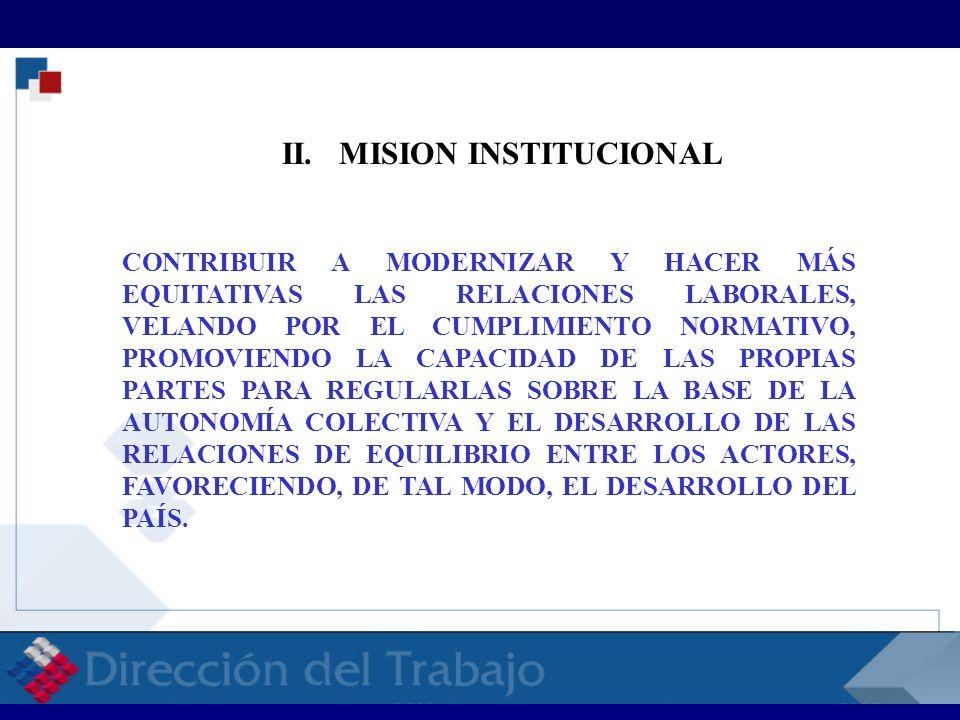LA MISIÓN INSTITUCIONAL ORIENTA LA BÚSQUEDA PREFERENTE DE MAYOR EFICACIA Y EFICIENCIA DE LA LABOR DE LA DIRECCIÓN DEL TRABAJO, PARA CONTRIBUIR EFECTIVAMENTE, AL DESARROLLO DE LAS RELACIONES LABORALES EN NUESTRO PAÍS, BAJO LOS PRINCIPIOS DE EQUIDAD, AUTONOMÍA Y RESPETO MUTUO.