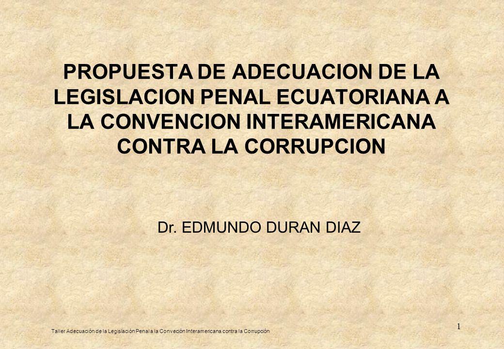 1 PROPUESTA DE ADECUACION DE LA LEGISLACION PENAL ECUATORIANA A LA CONVENCION INTERAMERICANA CONTRA LA CORRUPCION Taller Adecuación de la Legislación