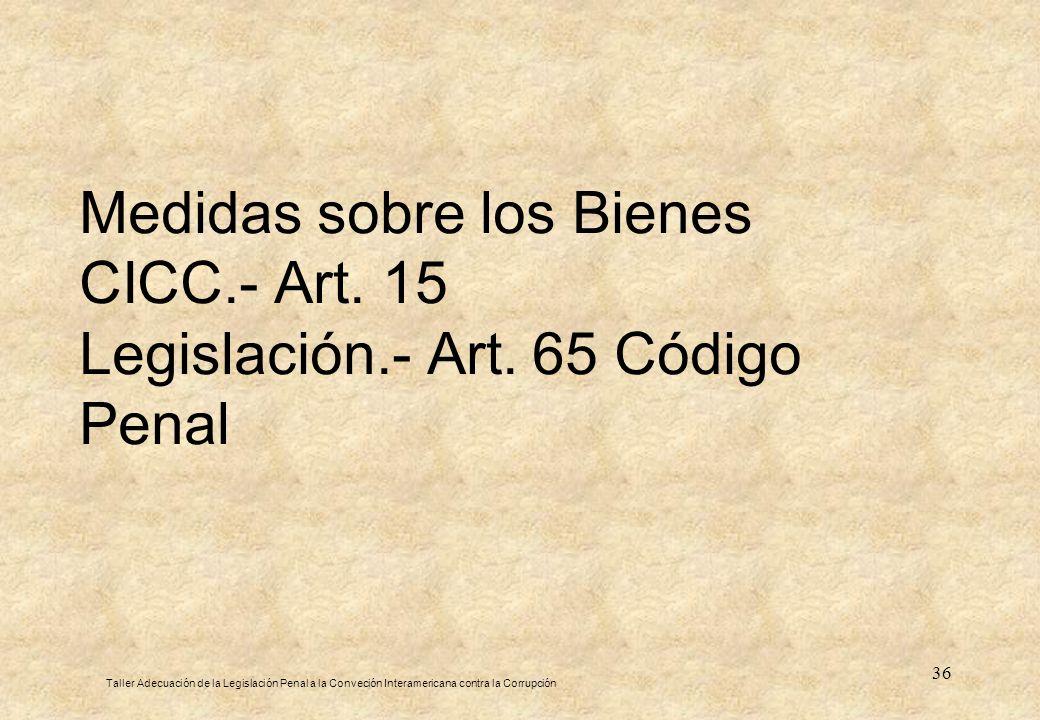 36 Medidas sobre los Bienes CICC.- Art. 15 Legislación.- Art. 65 Código Penal Taller Adecuación de la Legislación Penal a la Conveción Interamericana