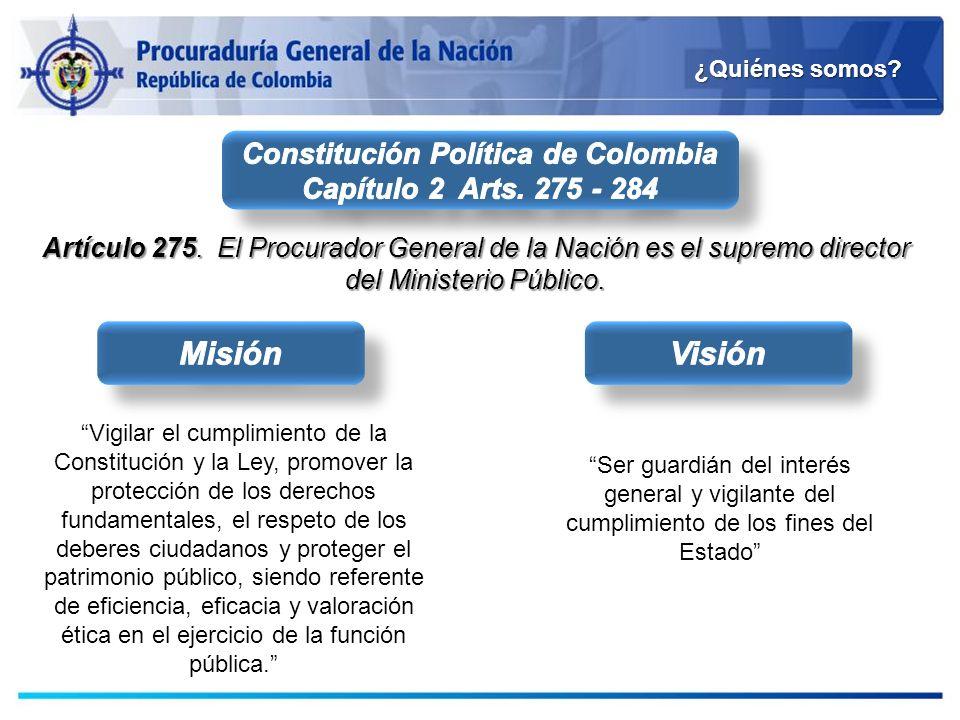 ¿Quiénes somos? Artículo 275. El Procurador General de la Nación es el supremo director del Ministerio Público. Vigilar el cumplimiento de la Constitu