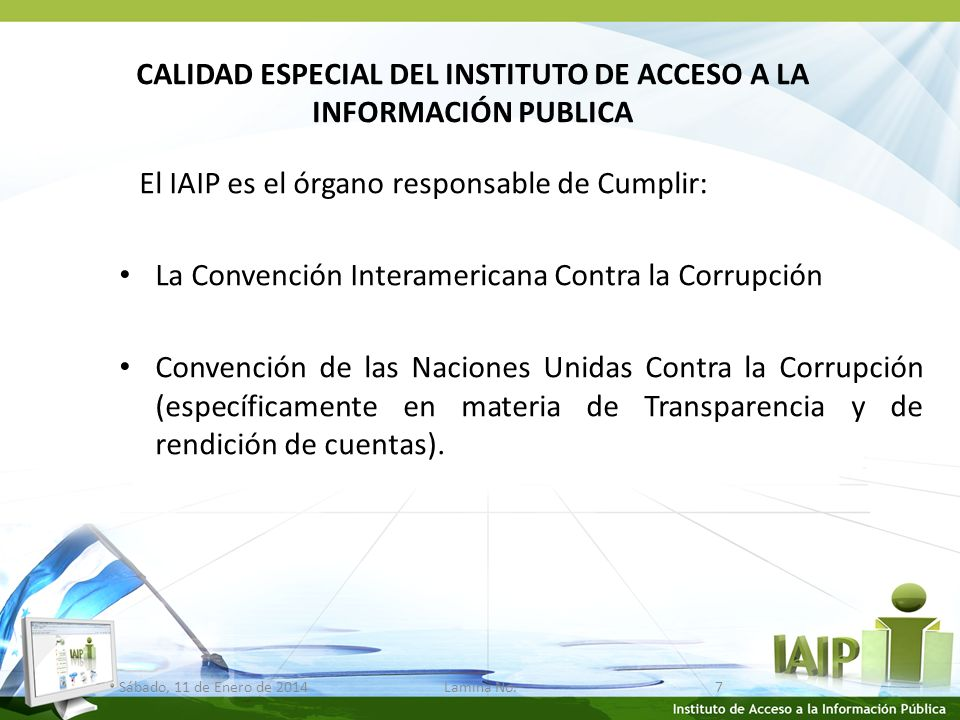 CALIDAD ESPECIAL DEL INSTITUTO DE ACCESO A LA INFORMACIÓN PUBLICA El IAIP es el órgano responsable de Cumplir: La Convención Interamericana Contra la Corrupción Convención de las Naciones Unidas Contra la Corrupción (específicamente en materia de Transparencia y de rendición de cuentas).