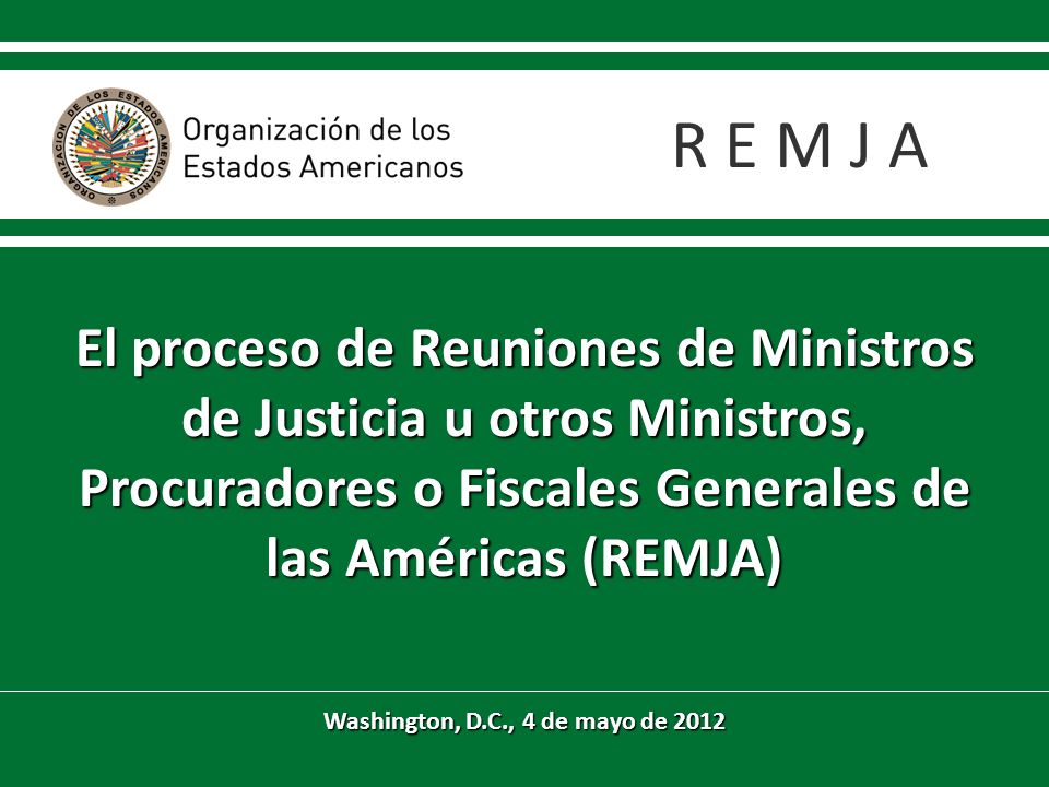 El proceso de Reuniones de Ministros de Justicia u otros Ministros, Procuradores o Fiscales Generales de las Américas (REMJA) Washington, D.C., 4 de mayo de 2012 R E M J A