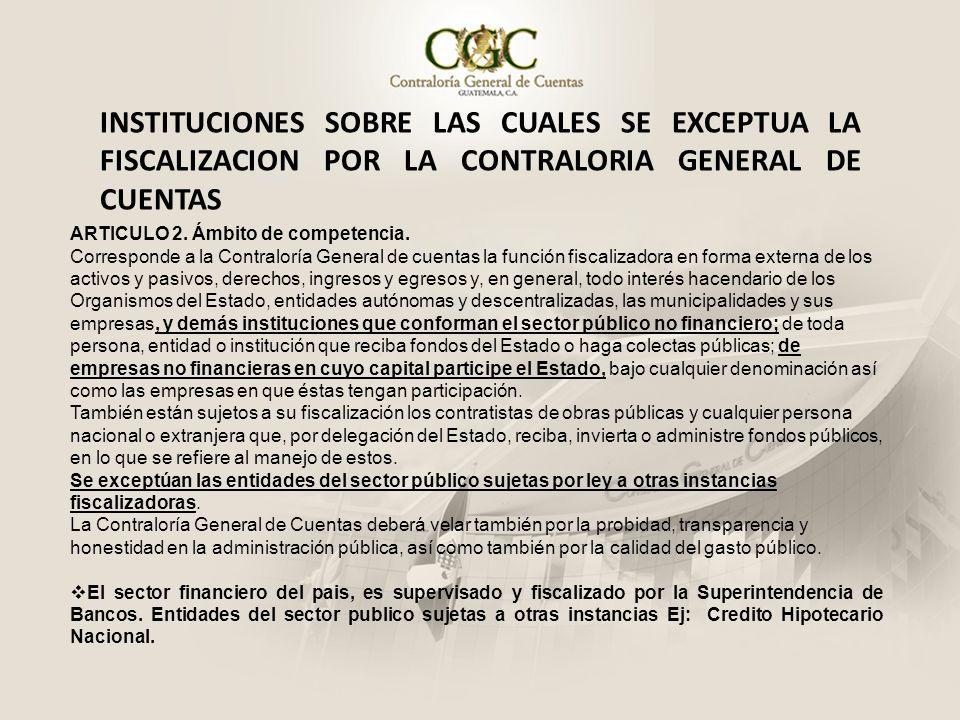 INSTITUCIONES SOBRE LAS CUALES SE EXCEPTUA LA FISCALIZACION POR LA CONTRALORIA GENERAL DE CUENTAS ARTICULO 2. Ámbito de competencia. Corresponde a la