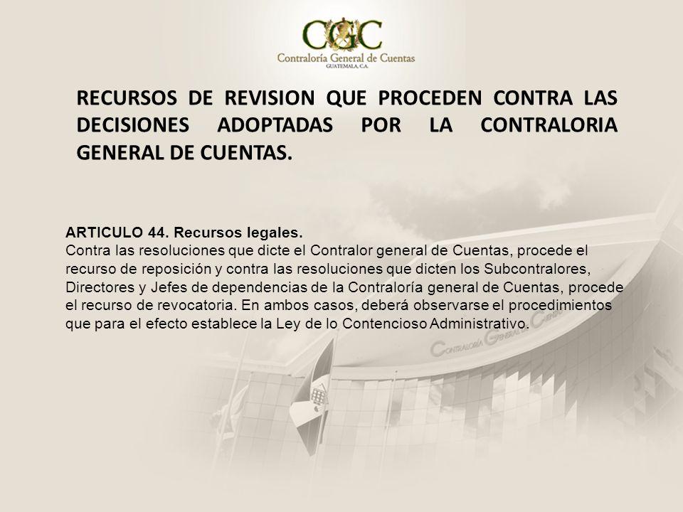 RECURSOS DE REVISION QUE PROCEDEN CONTRA LAS DECISIONES ADOPTADAS POR LA CONTRALORIA GENERAL DE CUENTAS. ARTICULO 44. Recursos legales. Contra las res