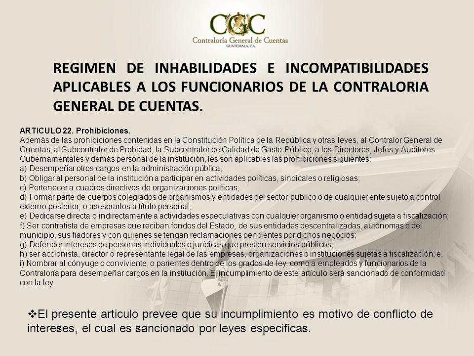 REGIMEN DE INHABILIDADES E INCOMPATIBILIDADES APLICABLES A LOS FUNCIONARIOS DE LA CONTRALORIA GENERAL DE CUENTAS. ARTICULO 22. Prohibiciones. Además d