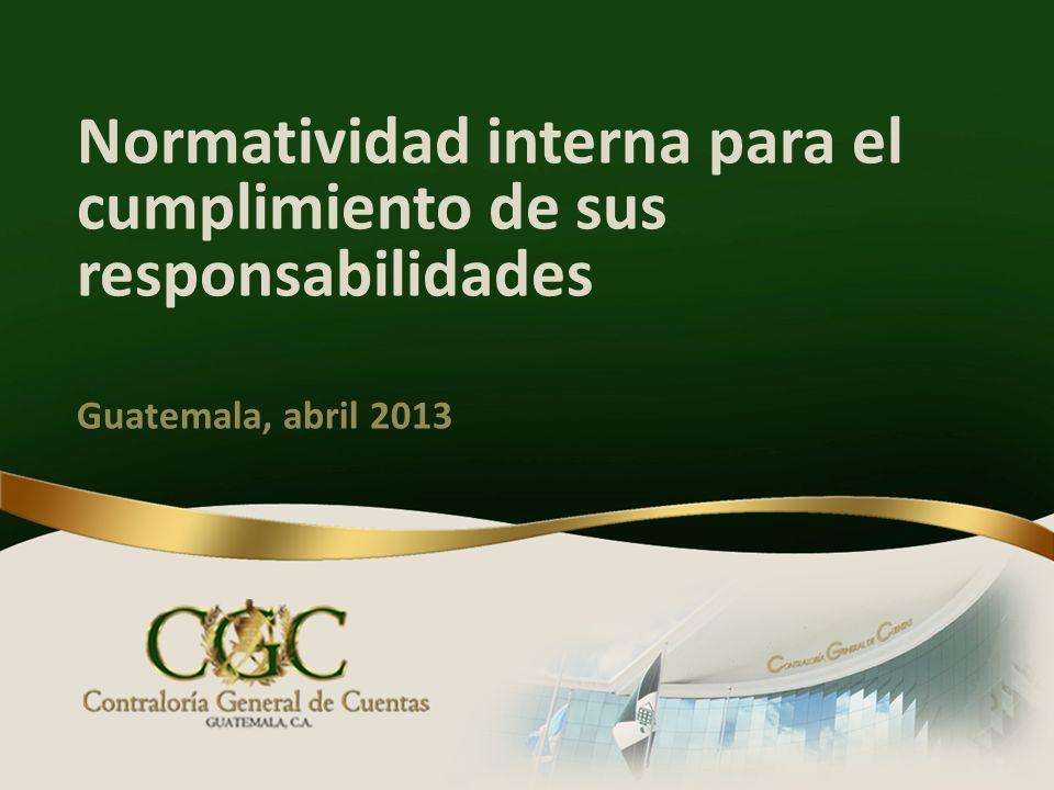 Normatividad interna para el cumplimiento de sus responsabilidades Guatemala, abril 2013