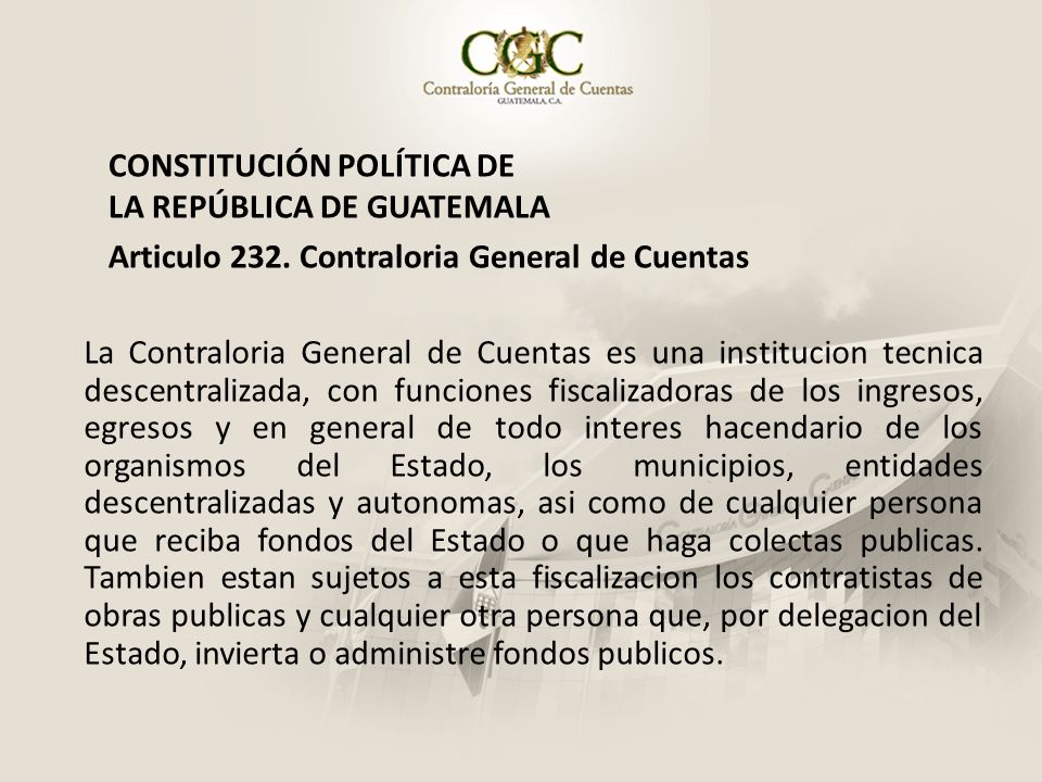 CONSTITUCIÓN POLÍTICA DE LA REPÚBLICA DE GUATEMALA Articulo 232. Contraloria General de Cuentas La Contraloria General de Cuentas es una institucion t