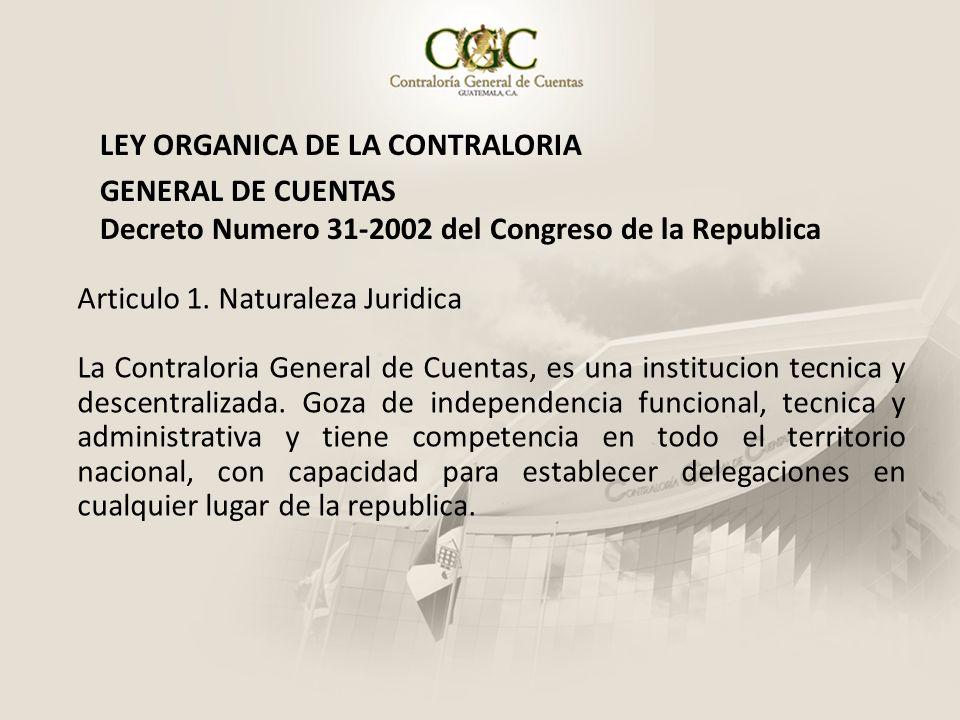 LEY ORGANICA DE LA CONTRALORIA GENERAL DE CUENTAS Decreto Numero 31-2002 del Congreso de la Republica Articulo 1. Naturaleza Juridica La Contraloria G