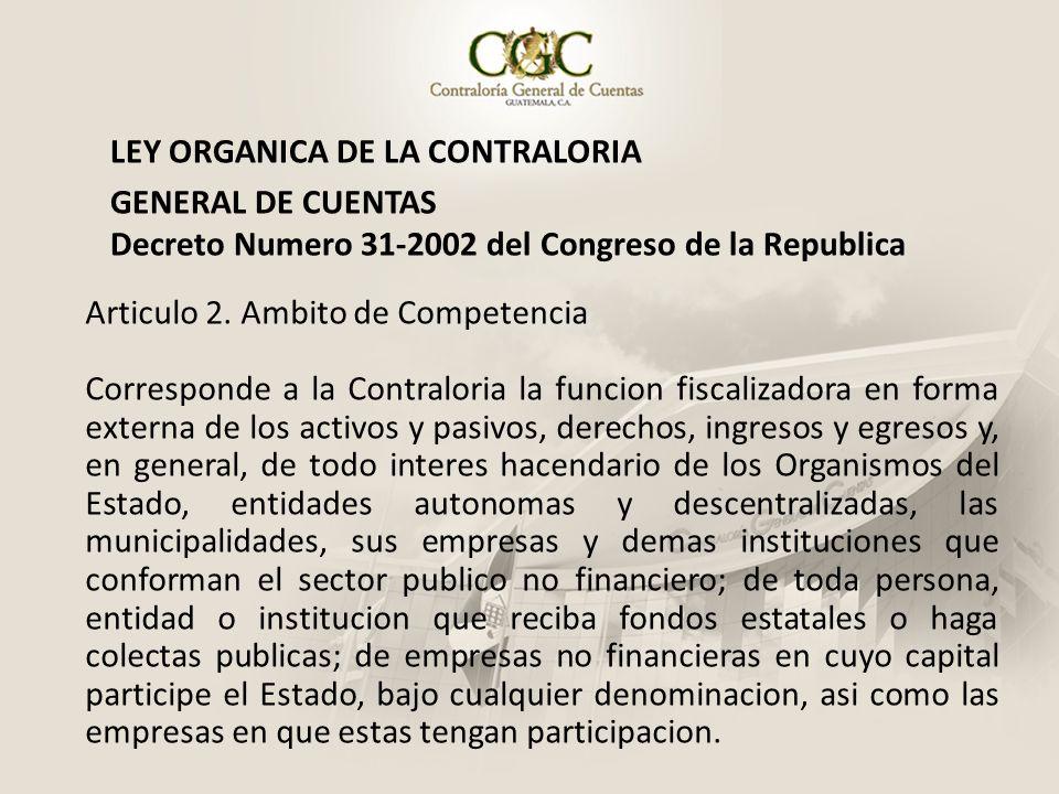 LEY ORGANICA DE LA CONTRALORIA GENERAL DE CUENTAS Decreto Numero 31-2002 del Congreso de la Republica Articulo 2. Ambito de Competencia Corresponde a