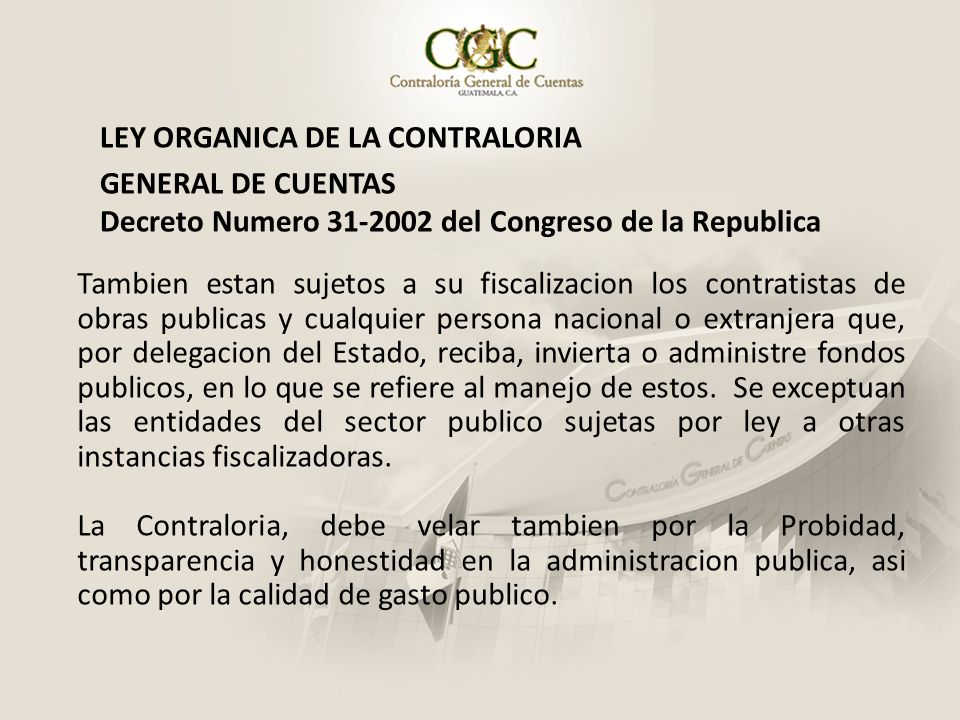 LEY ORGANICA DE LA CONTRALORIA GENERAL DE CUENTAS Decreto Numero 31-2002 del Congreso de la Republica Tambien estan sujetos a su fiscalizacion los con